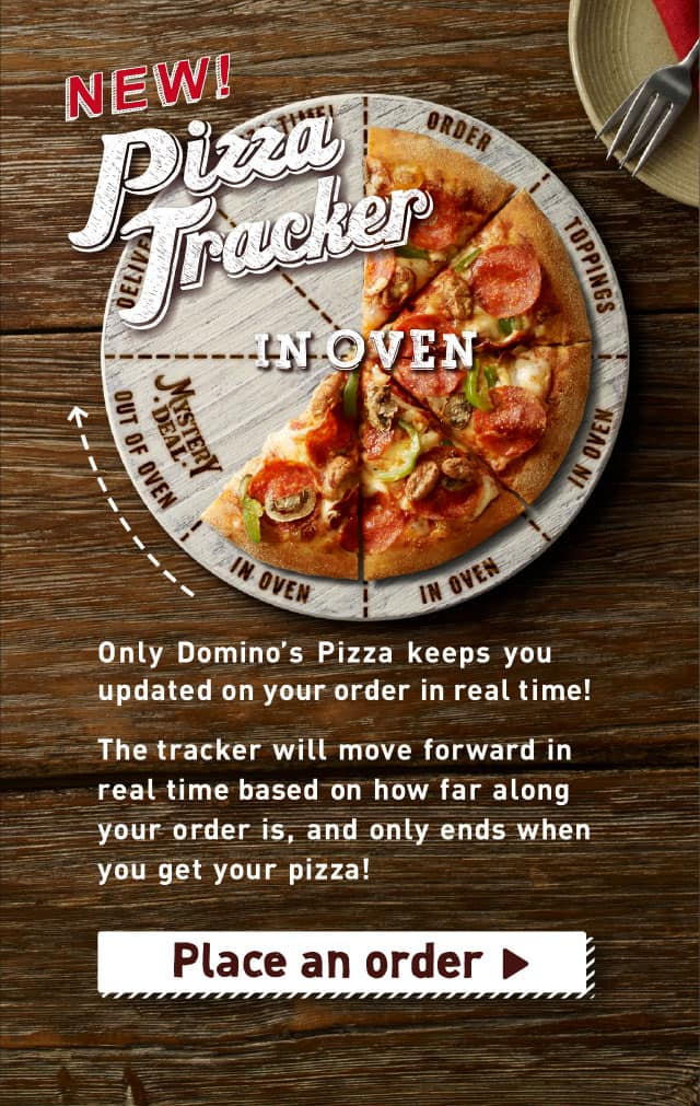 NEW! Pizza Tracker Only Domino's Pizza keeps you updated on your order in real time!The tracker will move forward in real timebased on how far along your order is, and only ends when you get your pizza!